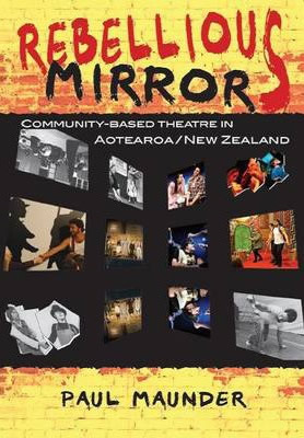 Rebellious Mirrors: Community-based Theatre in Aotearoa/New Zealand, by Paul Maunder